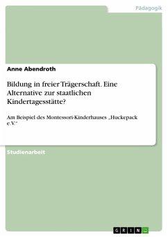 Bildung in freier Trägerschaft. Eine Alternative zur staatlichen Kindertagesstätte? (eBook, PDF)