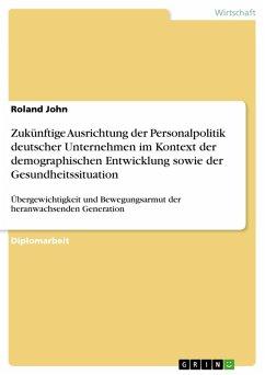 Zukünftige Ausrichtung der Personalpolitik deutscher Unternehmen im Kontext der demographischen Entwicklung sowie der Gesundheitssituation (eBook, PDF)