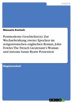 Postmoderne Geschichte(n): Zur Wechselwirkung zweier Epochen im zeitgenössischen englischen Roman, John Fowles The French Lieutenant's Woman und Antonia Susan Byatts Possession (eBook, PDF)