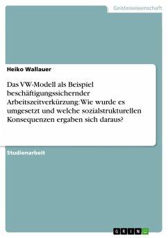 Das VW-Modell als Beispiel beschäftigungssichernder Arbeitszeitverkürzung: Wie wurde es umgesetzt und welche sozialstrukturellen Konsequenzen ergaben sich daraus? (eBook, PDF)