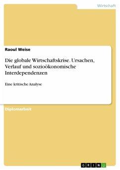 Die globale Wirtschaftskrise. Ursachen, Verlauf und sozioökonomische Interdependenzen (eBook, PDF)
