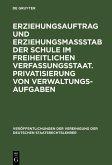 Erziehungsauftrag und Erziehungsmaßstab der Schule im freiheitlichen Verfassungsstaat. Privatisierung von Verwaltungsaufgaben (eBook, PDF)