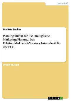 Planungshilfen für die strategische Marketing-Planung: Das Relativer-Marktanteil-Marktwachstum-Portfolio der BCG (eBook, PDF) - Becker, Markus