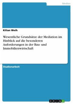 Wesentliche Grundsätze der Mediation im Hinblick auf die besonderen Anforderungen in der Bau- und Immobilienwirtschaft (eBook, PDF)