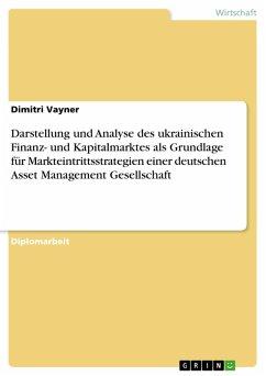 Darstellung und Analyse des ukrainischen Finanz- und Kapitalmarktes als Grundlage für Markteintrittsstrategien einer deutschen Asset Management Gesellschaft (eBook, PDF)