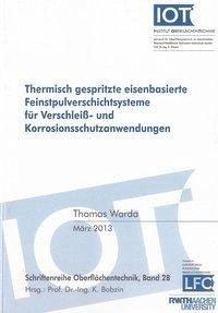 Thermisch gespritzte eisenbasierte Feinstpulverschichtsysteme für Verschleiß- und Korrosionsschutzanwendungen - Warda, Thomas