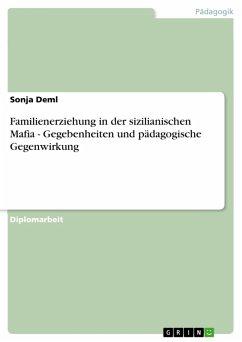 Familienerziehung in der sizilianischen Mafia - Gegebenheiten und pädagogische Gegenwirkung (eBook, PDF) - Deml, Sonja