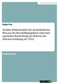 20 Jahre Poldermodell. Der niederländische Weg aus der Beschäftigungskrise (mit einer speziellen Betrachtung der Reform der Arbeitsverwaltung ab 1991) (eBook, PDF)