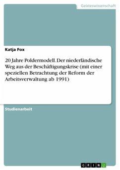 20 Jahre Poldermodell. Der niederländische Weg aus der Beschäftigungskrise (mit einer speziellen Betrachtung der Reform der Arbeitsverwaltung ab 1991) (eBook, ePUB)