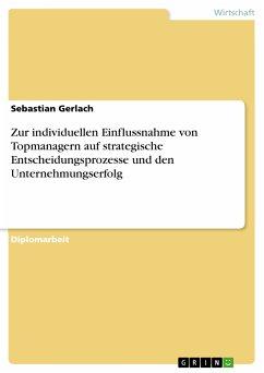 Zur individuellen Einflussnahme von Topmanagern auf strategische Entscheidungsprozesse und den Unternehmungserfolg (eBook, PDF)