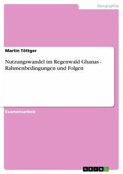 Nutzungswandel im Regenwald Ghanas - Rahmenbedingungen und Folgen (eBook, PDF)