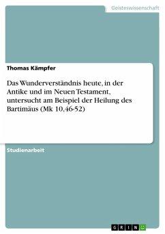 Das Wunderverständnis heute, in der Antike und im Neuen Testament, untersucht am Beispiel der Heilung des Bartimäus (Mk 10,46-52) (eBook, PDF)