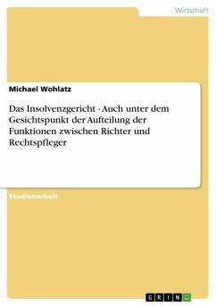 Das Insolvenzgericht - Auch unter dem Gesichtspunkt der Aufteilung der Funktionen zwischen Richter und Rechtspfleger (eBook, PDF)