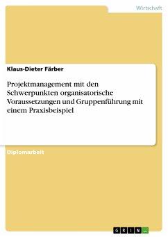 Projektmanagement mit den Schwerpunkten organisatorische Voraussetzungen und Gruppenführung mit einem Praxisbeispiel (eBook, PDF)