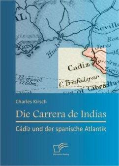 Die Carrera de Indias: Cádiz und der spanische Atlantik - Kirsch, Charles