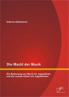 Die Macht der Musik: Die Bedeutung von Musik für Jugendliche und die soziale Arbeit mit Jugendlichen - Zehentmair, Sabrina