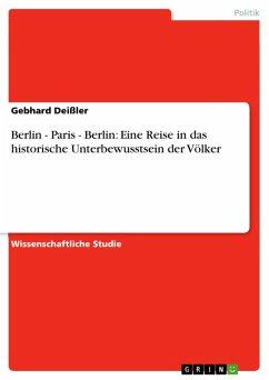 Berlin - Paris - Berlin: Eine Reise in das historische Unterbewusstsein der Völker (eBook, PDF)