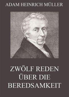 Zwölf Reden über die Beredsamkeit (und deren Verfall in Deutschland) (eBook, ePUB) - Müller, Adam Heinrich