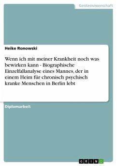 Wenn ich mit meiner Krankheit noch was bewirken kann - Biographische Einzelfallanalyse eines Mannes, der in einem Heim für chronisch psychisch kranke Menschen in Berlin lebt (eBook, PDF)