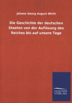 Die Geschichte der deutschen Staaten von der Auflösung des Reiches bis auf unsere Tage - Wirth, Johann G. A.