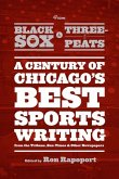 From Black Sox to Three-Peats: A Century of Chicago's Best Sportswriting from the Tribune, Sun Times, and Other Newspapers