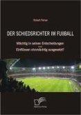 Der Schiedsrichter im Fußball: Mächtig in seinen Entscheidungen - Einflüssen ohnmächtig ausgesetzt? (eBook, PDF)