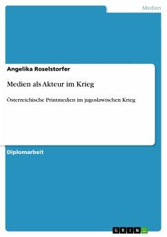 Medien als Akteur im Krieg (eBook, PDF) - Roselstorfer, Angelika