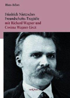 Friedrich Nietzsches Freundschafts-Tragödie mit Richard Wagner und Cosima Wagner-Liszt - Bélart, Hans