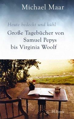 Heute bedeckt und kühl. Große Tagebücher von Samuel Pepys bis Virginia Woolf - Maar, Michael