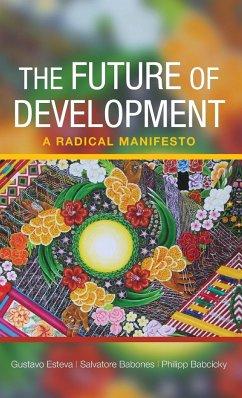 The Future of Development: A Radical Manifesto - Esteva, Gustavo; Babones, Salvatore J.; Babcicky, Philipp