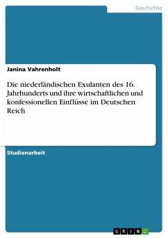 Die niederländischen Exulanten des 16. Jahrhunderts und ihre wirtschaftlichen und konfessionellen Einflüsse im Deutschen Reich