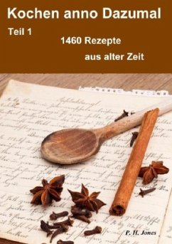 Kochen anno Dazumal - Teil 1 - 1460 Rezepte aus alter Zeit - Jones, P. H.