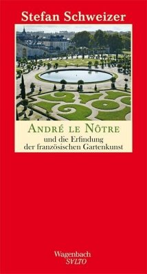 André le Nôtre und die Erfindung der französischen Gartenkunst - Schweizer, Stefan