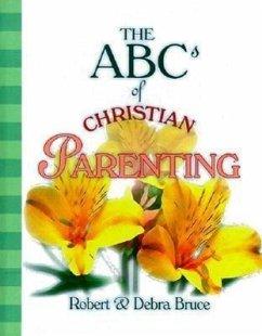 The ABCs of Christian Parenting - Bruce, Robert G. , Jr. Bruce, Debra Fulghum