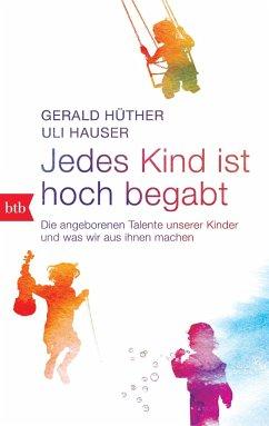 Jedes Kind ist hoch begabt - Hüther, Gerald; Hauser, Uli