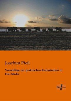 Vorschläge zur praktischen Kolonisation in Ost-Afrika - Pfeil, Joachim