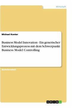 Business Model Innovation - Ein generischer Entwicklungsprozess mit dem Schwerpunkt Business Model Controlling