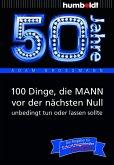 50 Jahre: 100 Dinge, die MANN vor der nächsten Null unbedingt tun oder lassen sollte (eBook, ePUB)