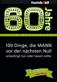 60 Jahre: 100 Dinge, die MANN vor der nächsten Null unbedingt tun oder lassen sollte (eBook, ePUB) - Großmann, Adam