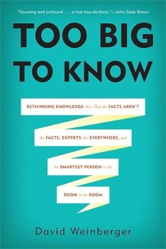 Too Big to Know: Rethinking Knowledge Now That the Facts Aren't the Facts, Experts Are Everywhere, and the Smartest Person in the Room - Weinberger, David