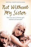 Not Without My Sister: The True Story of Three Girls Violated and Betrayed by Those They Trusted (eBook, ePUB)