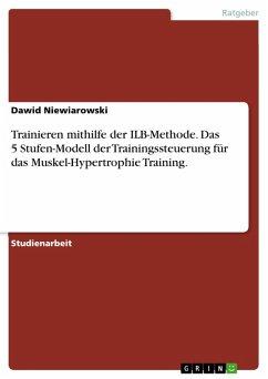 Trainieren mithilfe der ILB-Methode. Das 5 Stufen-Modell der Trainingssteuerung für das Muskel-Hypertrophie Training. (eBook, PDF)