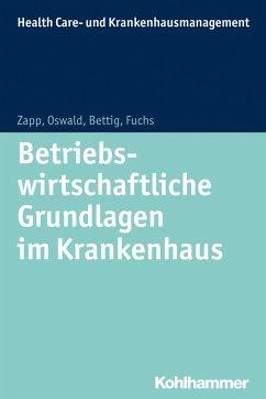 Betriebswirtschaftliche Grundlagen im Krankenhaus - Bettig, Uwe; Oswald, Julia; Zapp, Winfried; Fuchs, Christine