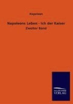 Napoleons Leben - Ich der Kaiser - Napoleon I. Bonaparte, Kaiser