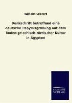 Denkschrift betreffend eine deutsche Papyrusgrabung auf dem Boden griechisch-römischer Kultur in Ägypten - Crönert, Wilhelm