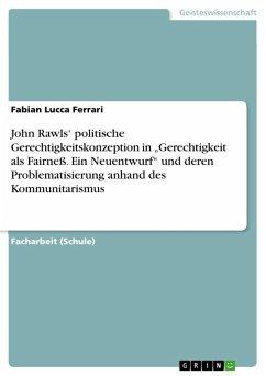 """John Rawls' politische Gerechtigkeitskonzeption in """"Gerechtigkeit als Fairneß. Ein Neuentwurf"""" und deren Problematisierung anhand des Kommunitarismus (eBook, PDF)"""