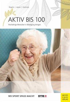 Aktiv bis 100 - Regelin, Petra; Jasper, Bettina M.; Hammes, Antje