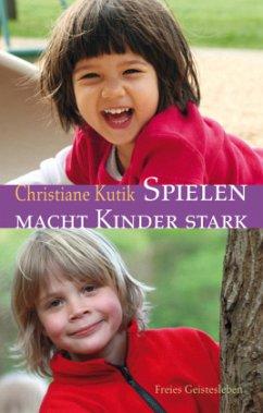 Spielen macht Kinder stark - Kutik, Christiane