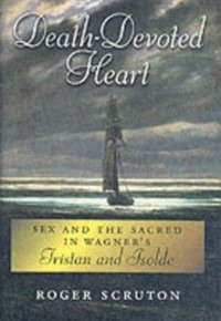 Death-Devoted Heart: Sex and the Sacred in Wagner's Tristan and Isolde (eBook, PDF) - Scruton, Roger