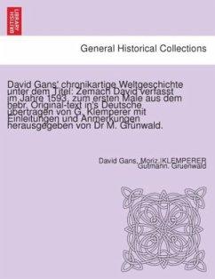 David Gans' chronikartige Weltgeschichte unter dem Titel: Zemach David verfasst im Jahre 1593, zum ersten Male aus dem hebr. Original-text in's Deutsche übertragen von G. Klemperer mit Einleitungen und Anmerkungen herausgegeben von Dr M. Grünwald.